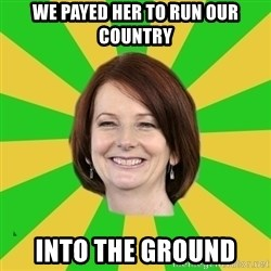 Julia Gillard - we payed her to run our country into the ground