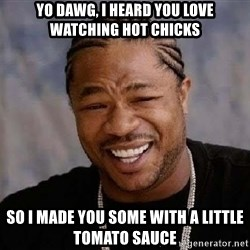 Yo Dawg - Yo dawg, i heard you love watching hot chicks so i made you some with a little tomato sauce