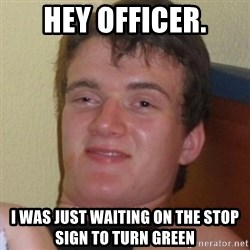 Really highguy - HEY OFFICER. i WAS JUST WAITING ON THE STOP SIGN TO TURN GREEN