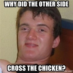 Really highguy - Why did the other side Cross the chicken?