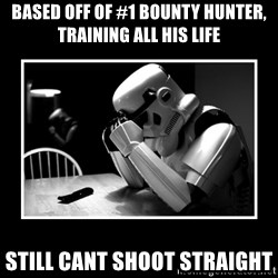 Sad Trooper - based off of #1 bounty hunter, training all his life still cant shoot straight