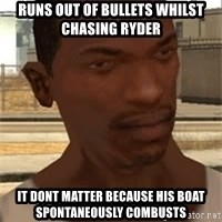 Nigga Cj - runs out of bullets whilst chasing ryder it dont matter because his boat SPONTANEOUSLY combusts