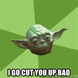 Advice Yoda Gives - i go cut you up bad