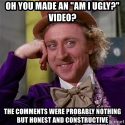 """Willy Wonka - oh you made an """"Am I ugly?"""" video? The comments were probably nothing but honest and constructive"""