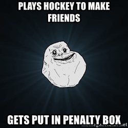 Forever Alone - plays hockey to make friends gets put in penalty box