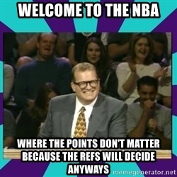 Drew Carey Whose line - Welcome to the nba where the points don't matter because the refs will decide anyways