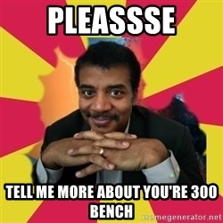 Tell me more - Pleassse Tell me more about you're 300 bench