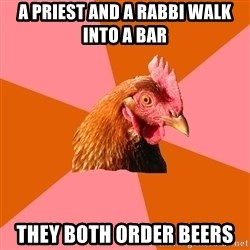 Anti Joke Chicken - A priest and a rabbi walk into a bar They both order Beers