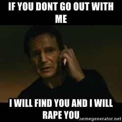 liam neeson taken - if you dont go out with me i will find you and i will rape you