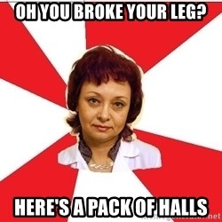 nurse - Oh you BRoke your leg? Here's a pack of Halls