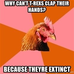 Anti Joke Chicken - why can't t-rexs clap their hands? because theyre extinct