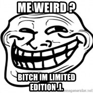 Troll Face in RUSSIA! - Me weird ? Bitch im limited edition .i.