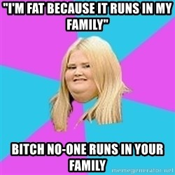 """Fat Girl - """"I'm fat because it runs in my family"""" bitch no-one runs in your family"""