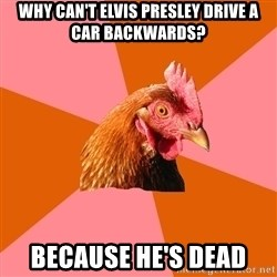 Anti Joke Chicken - why can't Elvis presley drive a car backwards? because he's dead
