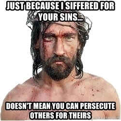 Masturbation Jesus - Just because I siffered for your sins... DOESN'T MEAN YOU CAN PERSECUTE OTHERS FOR THEIRS