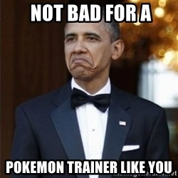 Not Bad Obama -  Not bad for a pokemon trainer like you