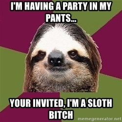 Just-Lazy-Sloth - I'm having a party in my pants... your invited, I'm a sloth bitch