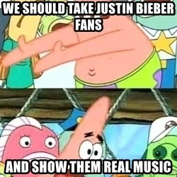 Push it Somewhere Else Patrick - WE should take justin bieber fans  and show them real music