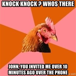 Anti Joke Chicken - knock knock ? whos there john, you invited me over 10 minutes ago over the phone