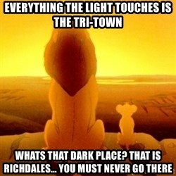 Good advice Mufasa - Everything the light touches is the tri-town whats That dark place? That is richdales... you must never go there
