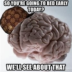 Scumbag Brain - so you're going to bed early today? we'll see about that