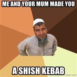 Ordinary Muslim Man - me and your mum made you a shish kebab