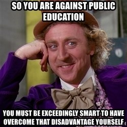 Willy Wonka - so you are against public education you must be exceedingly smart to have overcome that disadvantage yourself