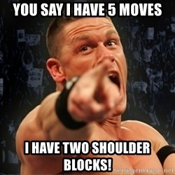 Informative John Cena - you say i have 5 moves I HAVE TWO SHOULDER BLOCKS!