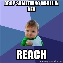 Success Kid - drop something while in bed reach