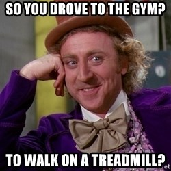 Willy Wonka - So you drove to the gym? To walk on a treadmill?