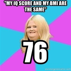 """Fat Girl - """"My Iq score and my Bmi are the same"""" 76"""