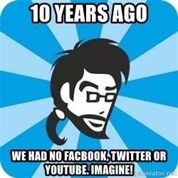 typical_proger_sly - 10 years ago we had no facbook, twitter or youtube. imagine!