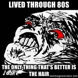 Rage Face - lived through 80s the only thing that's better is the hair