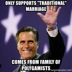 "Mitt Romney - Only supports ""Traditional"" marriage comes from family of polygamists"