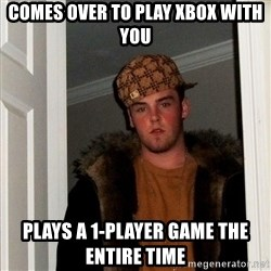 Scumbag Steve - Comes over to play xbox with you Plays a 1-player game the entire time