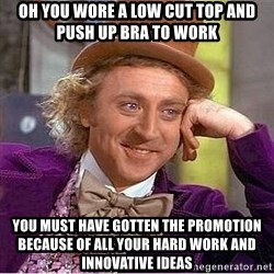 Willy Wonka - Oh you wore a low cut top and push up bra to work You must have gotten the promotion because of all your hard work and INNOVATIVE ideas