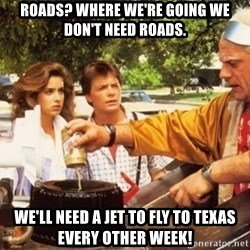 Doc Brown Roads - roads? where we're going we don't need roads. we'll need a jet to fly to texas every other week!