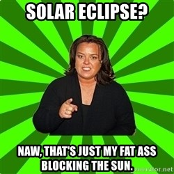 Rosie O' Donnell - SOLAR ECLIPSE? NAW, THAT'S JUST MY FAT ASS BLOCKING THE SUN.