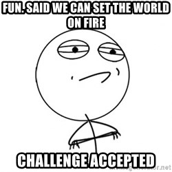 Challenge Accepted - fun. said we can set the world on fire challenge accepted