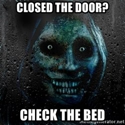 NEVER ALONE  - closed the door? check the bed