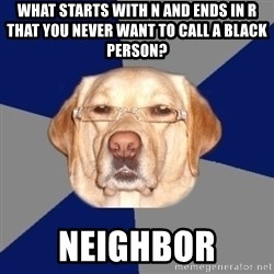 Racist Dog - what starts with n and ends in r that you never want to call a black person? Neighbor