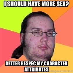 Butthurt Dweller - i should have more sex? Better respec my character attributes
