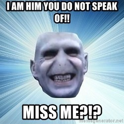 vold - I Am him you do not speak of!! Miss me?!?