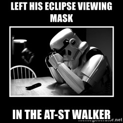 Sad Trooper - Left his eclipse viewing mask in the At-ST walker