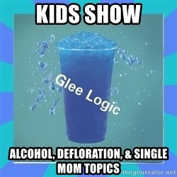 Glee Logic - kids show alcohol, defloration, & single mom topics