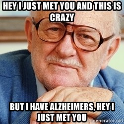 Old Man - Hey i just met you and this is crazy But i have alzheimers, hey i just met you