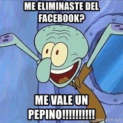 Guess What Squidward - me eliminaste del facebook? me vale un pepino!!!!!!!!!!