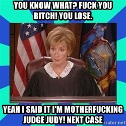 Judge Judy - You know what? Fuck YOU BITCH! YOU LOSE. YEAH I SAID IT I'M MOTHERFUCKING JUDGE JUDY! NEXT CASE