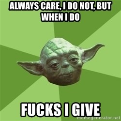 Advice Yoda Gives - always care, i do not, but when i do fucks i give