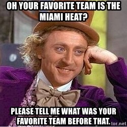 Willy Wonka - Oh your favorite team is the Miami heat? Please tell me what was your favorite team before that.